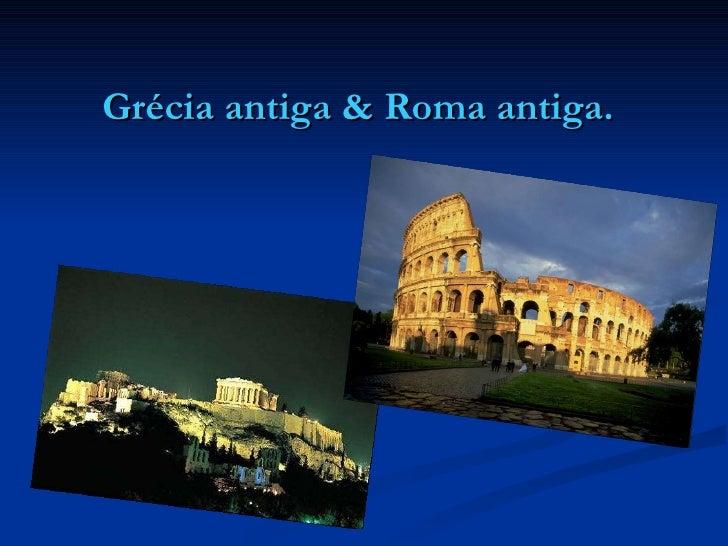 Grécia antiga & Roma antiga.