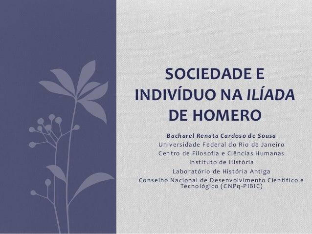 SOCIEDADE EINDIVÍDUO NA ILÍADA    DE HOMERO        Bacharel Renata Cardoso de Sousa     Universidade Federal do Rio de Jan...