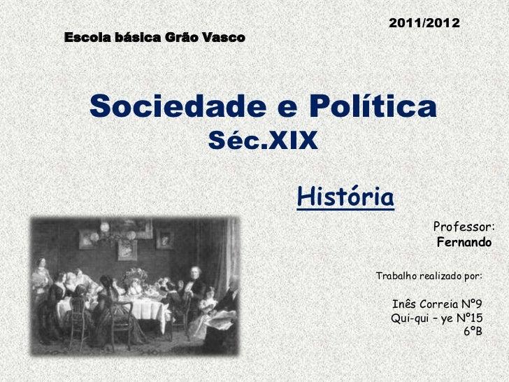 Escola básica Grão Vasco    <br />2011/2012<br />Sociedade e Política Séc.XIX<br />História<br />Professor:<br />Fernando<...