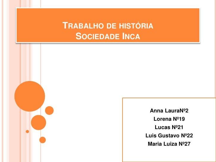 TRABALHO DE HISTÓRIA  SOCIEDADE INCA                   Anna LauraNº2                       Lorena Nº19                    ...