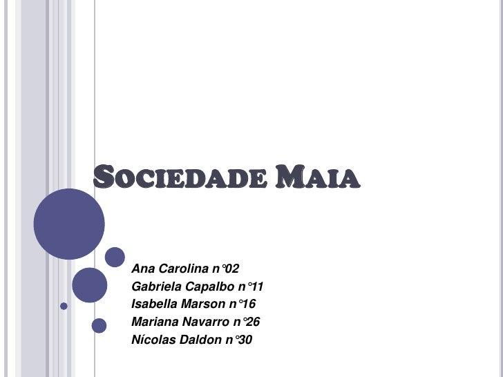 SOCIEDADE MAIA Ana Carolina n°02 Gabriela Capalbo n°11 Isabella Marson n°16 Mariana Navarro n°26 Nícolas Daldon n°30