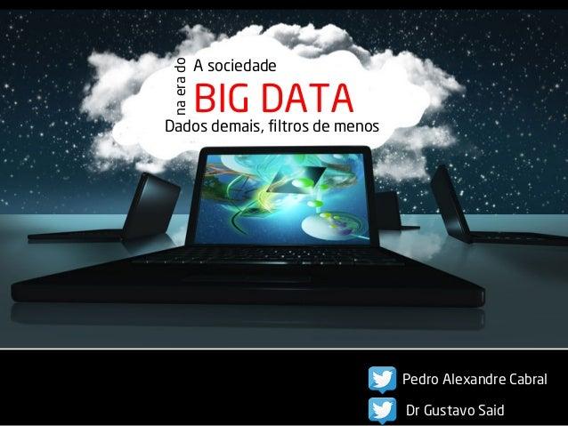A sociedade  BIG DATA  na era do  Dados demais, filtros de menos  Pedro Alexandre Cabral  Dr Gustavo Said