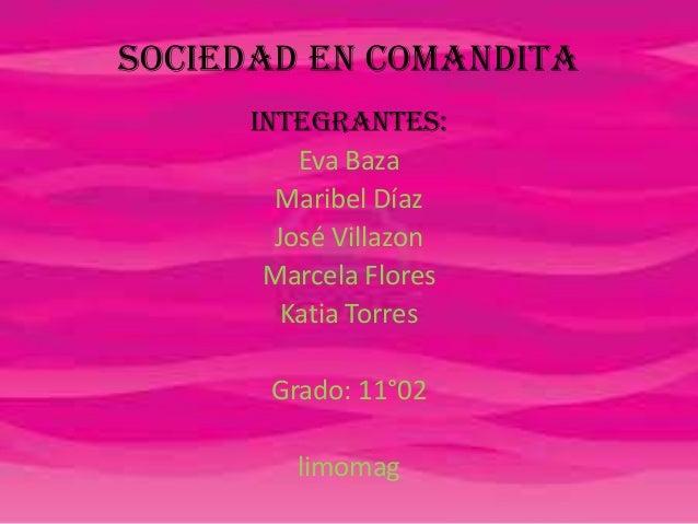 Sociedad en comandita Integrantes: Eva Baza Maribel Díaz José Villazon Marcela Flores Katia Torres Grado: 11°02 limomag
