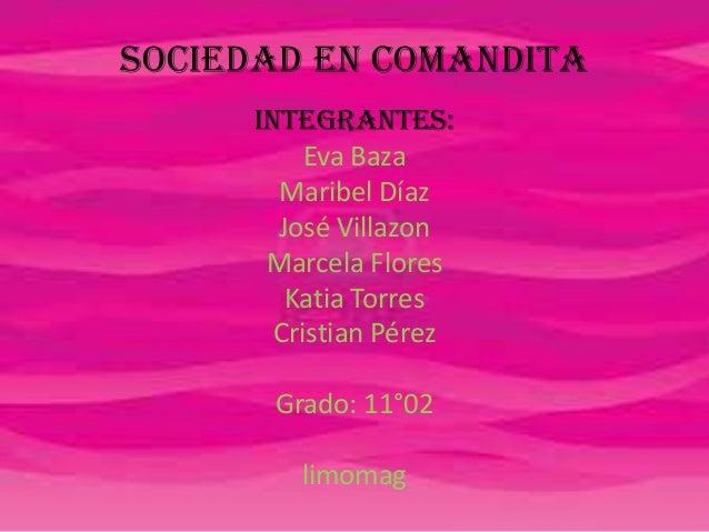 Sociedad en comandita Integrantes: Eva Baza Maribel Díaz José Villazon Marcela Flores Katia Torres Cristian Pérez Grado: 1...