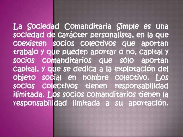  Es mixta porque tiene socios gestores o colectivos y socios comanditarios. • Socios colectivos: aportan trabajo personal...