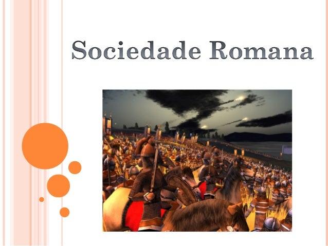 A sociedade romana se baseava numa organização social desigual,assim como muitas sociedades de civilizações antigas. Esta ...
