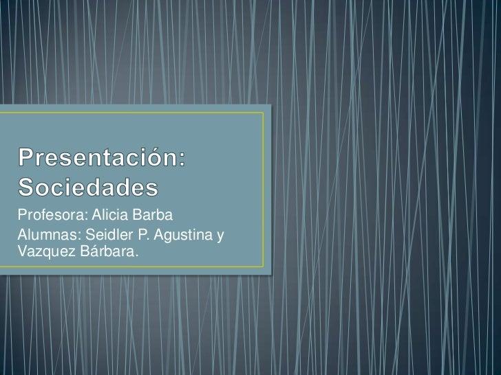 Presentación:Sociedades<br />Profesora: Alicia Barba<br />Alumnas: Seidler P. Agustina y Vazquez Bárbara. <br />