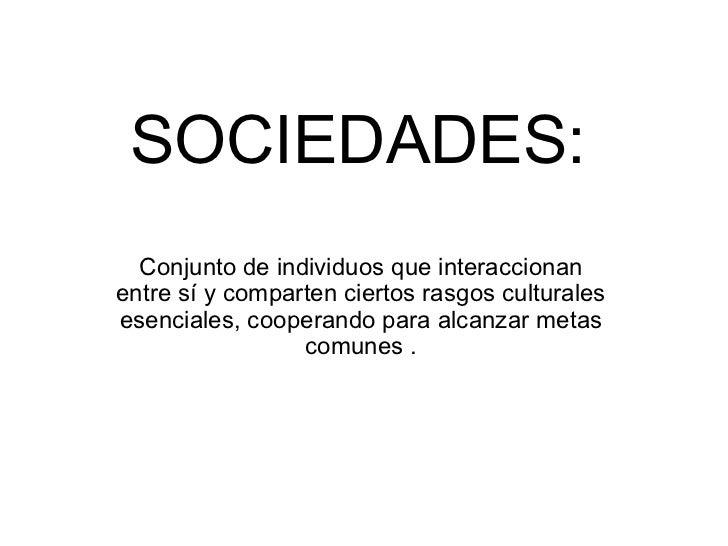SOCIEDADES:   Conjunto de individuos que interaccionan entre sí y comparten ciertos rasgos culturales esenciales, cooperan...