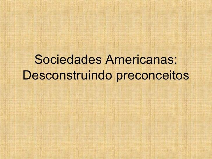 Sociedades Americanas:Desconstruindo preconceitos