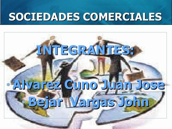 SOCIEDADES COMERCIALES <ul><li>INTEGRANTES: </li></ul><ul><li>Alvarez Cuno Juan Jose </li></ul><ul><li>Bejar  Vargas John ...
