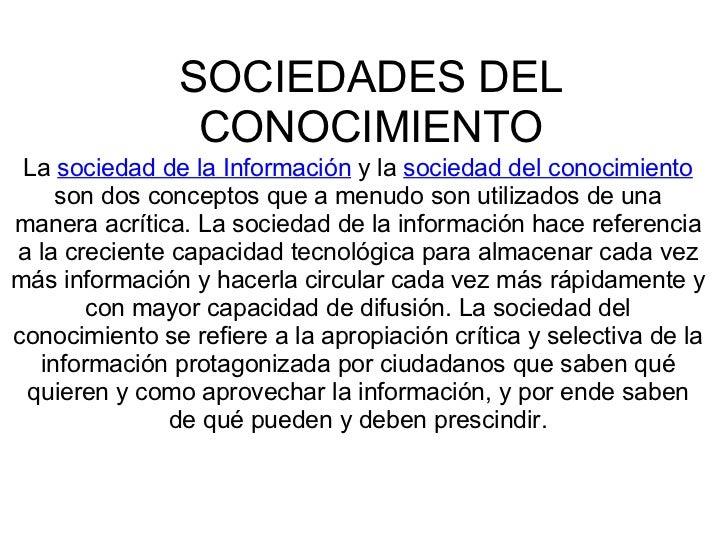 SOCIEDADES DEL CONOCIMIENTO La  sociedad de la Información  y la  sociedad del conocimiento  son dos conceptos que a menud...