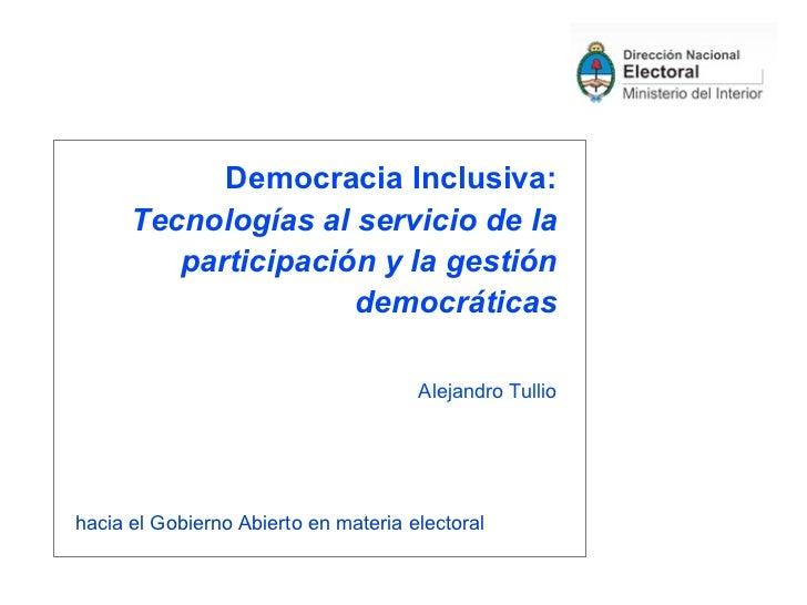 Democracia Inclusiva: Tecnologías al servicio de la participación y la gestión democráticas Alejandro Tullio <ul><li>hacia...