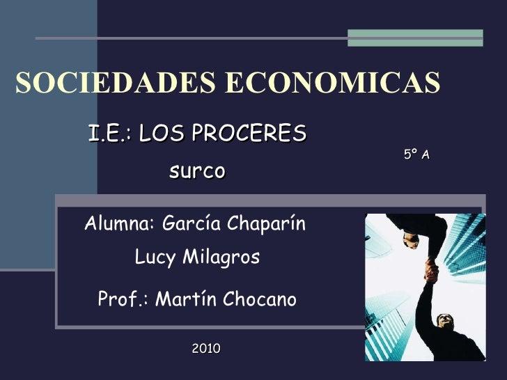 SOCIEDADES ECONOMICAS I.E.: LOS PROCERES surco Alumna:   García Chaparín  Lucy Milagros Prof.: Martín Chocano 5º A 2010