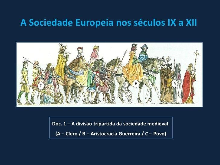 A Sociedade Europeia nos séculos IX a XII       Doc. 1 – A divisão tripartida da sociedade medieval.        (A – Clero / B...