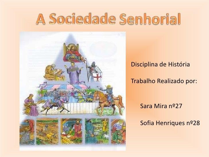 A Sociedade Senhorial<br />  Disciplina de História<br />  Trabalho Realizado por:<br />        Sara Mira nº27<br />      ...