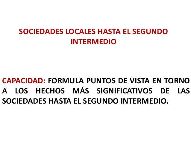 SOCIEDADES LOCALES HASTA EL SEGUNDO INTERMEDIO CAPACIDAD: FORMULA PUNTOS DE VISTA EN TORNO A LOS HECHOS MÁS SIGNIFICATIVOS...