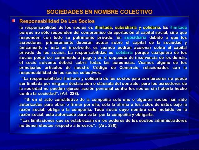 SOCIEDADES EN NOMBRE COLECTIVO Responsabilidad De Los Socios la responsabilidad de los socios es ilimitada, subsidiaria y ...