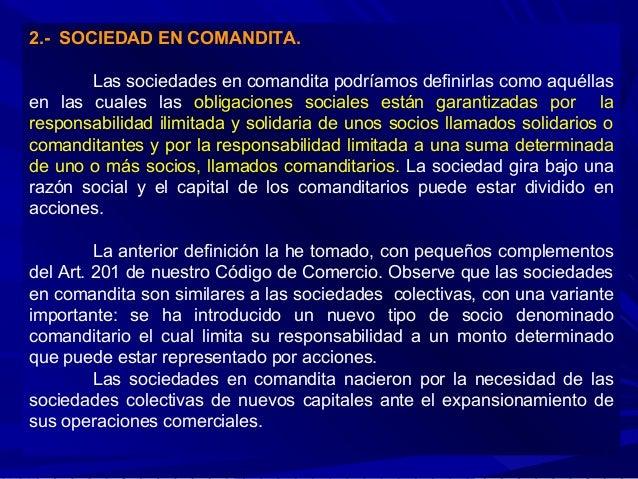 2.- SOCIEDAD EN COMANDITA. Las sociedades en comandita podríamos definirlas como aquéllas en las cuales las obligaciones s...