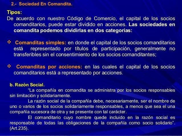 2.- Sociedad En Comandita.  Tipos: De acuerdo con nuestro Código de Comercio, el capital de los socios comanditarios, pued...