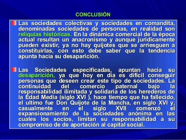 CONCLUSIÓN  Las sociedades colectivas y sociedades en comandita, denominadas sociedades de personas, en realidad son reliq...