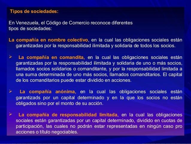 Tipos de sociedades: En Venezuela, el Código de Comercio reconoce diferentes tipos de sociedades: La compañía en nombre co...