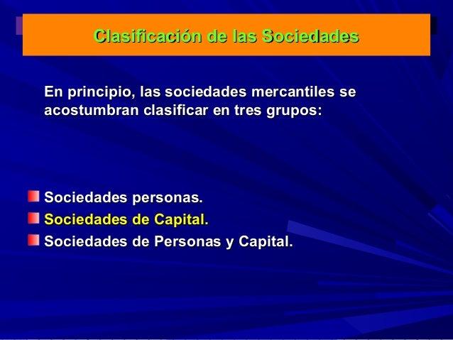 Clasificación de las Sociedades En principio, las sociedades mercantiles se acostumbran clasificar en tres grupos:  Socied...