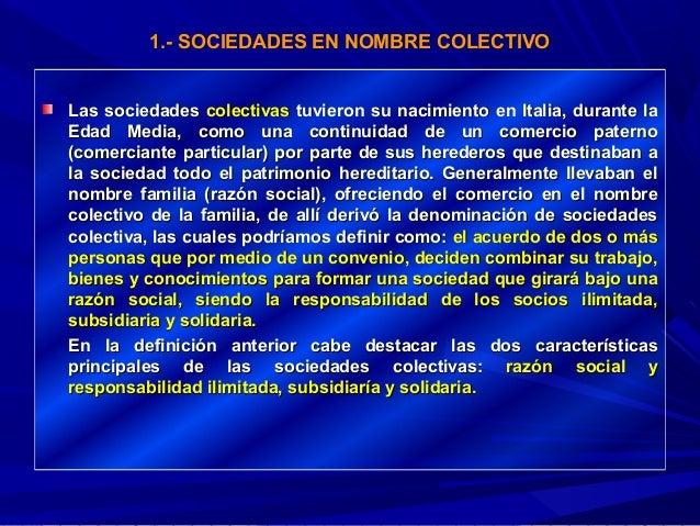 1.- SOCIEDADES EN NOMBRE COLECTIVO Las sociedades colectivas tuvieron su nacimiento en Italia, durante la Edad Media, como...