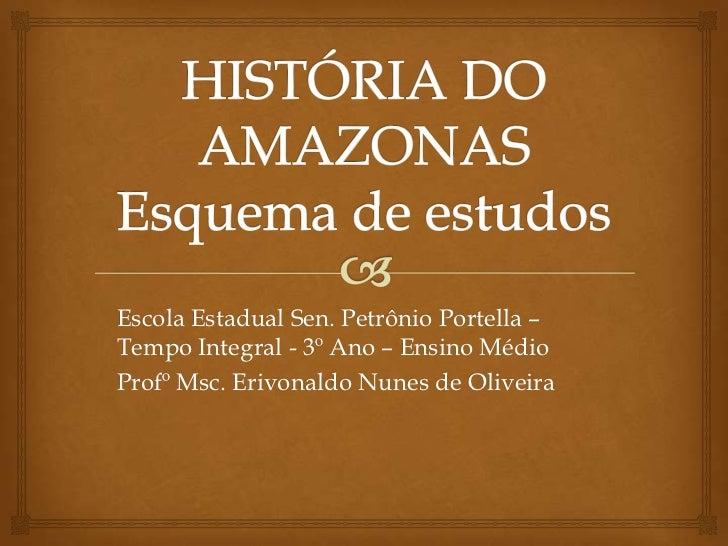 HISTÓRIA DO AMAZONASEsquema de estudos<br />Escola Estadual Sen. Petrônio Portella –  Tempo Integral - 3º Ano – Ensino Méd...