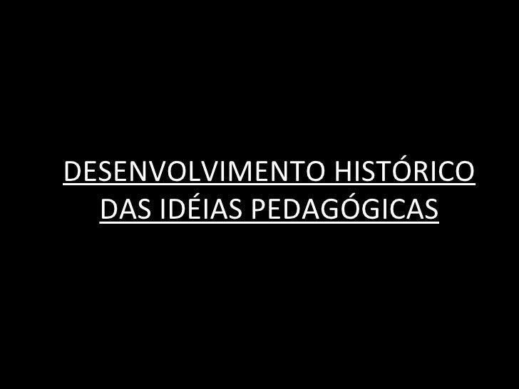 DESENVOLVIMENTO HISTÓRICO  DAS IDÉIAS PEDAGÓGICAS