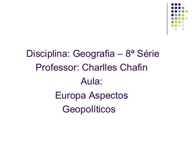 Disciplina: Geografia – 8ª SérieProfessor: Charlles ChafinAula:Europa AspectosGeopolíticos