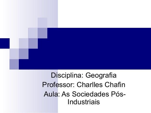 Disciplina: Geografia Professor: Charlles Chafin Aula: As Sociedades Pós- Industriais