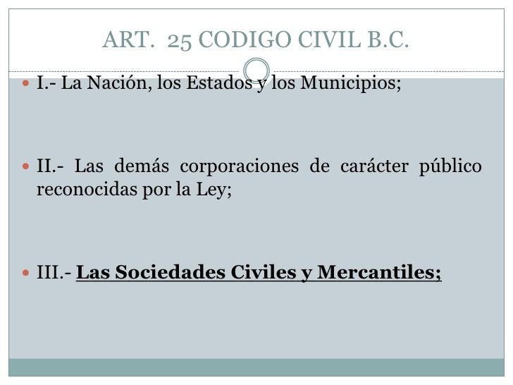 ART.  25 CODIGO CIVIL B.C.<br />I.- La Nación, los Estados y los Municipios;<br />II.- Las demás corporaciones de carácter...