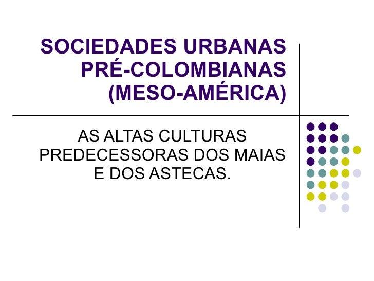 SOCIEDADES URBANAS PRÉ-COLOMBIANAS (MESO-AMÉRICA) AS ALTAS CULTURAS PREDECESSORAS DOS MAIAS E DOS ASTECAS.