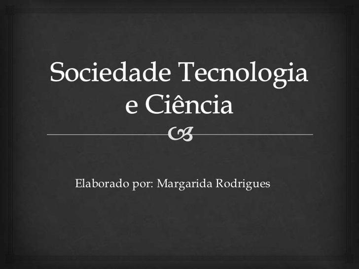 Sociedade Tecnologia e Ciência<br />Elaborado por: Margarida Rodrigues<br />