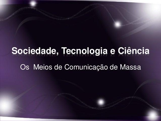 Sociedade, Tecnologia e Ciência  Os Meios de Comunicação de Massa