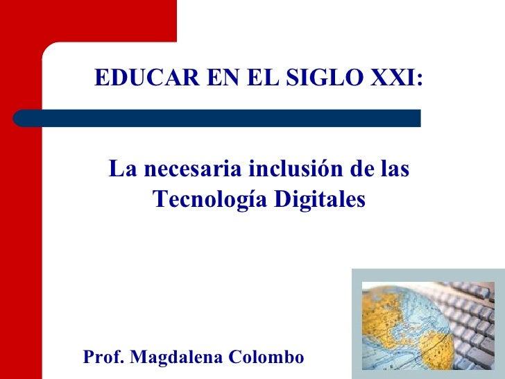 EDUCAR EN EL SIGLO XXI: La necesaria inclusión de las Tecnología Digitales Prof. Magdalena Colombo