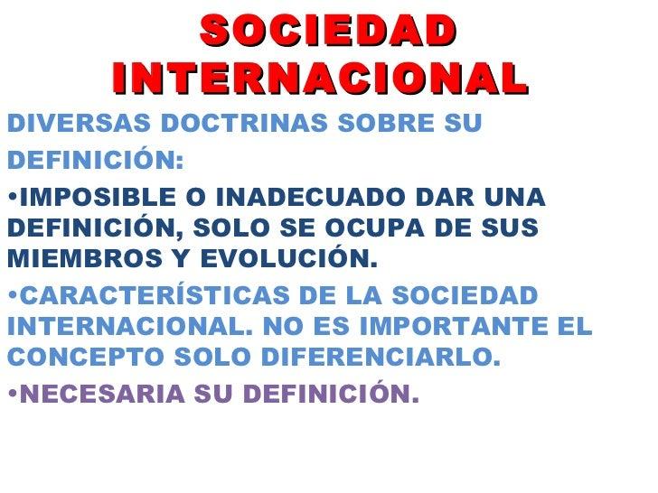 SOCIEDAD INTERNACIONAL  <ul><li>DIVERSAS DOCTRINAS SOBRE SU  </li></ul><ul><li>DEFINICIÓN: </li></ul><ul><li>IMPOSIBLE O I...