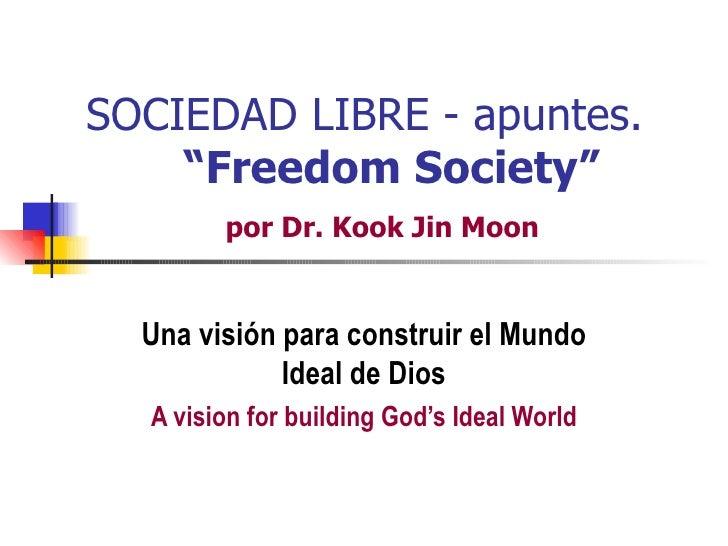 """SOCIEDAD LIBRE - apuntes.    """"Freedom Society""""        por Dr. Kook Jin Moon  Una visión para construir el Mundo           ..."""