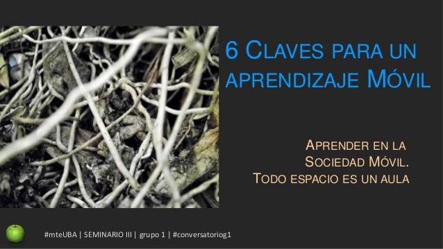 6 CLAVES PARA UN APRENDIZAJE MÓVIL APRENDER EN LA SOCIEDAD MÓVIL. TODO ESPACIO ES UN AULA #mteUBA   SEMINARIO III   grupo ...