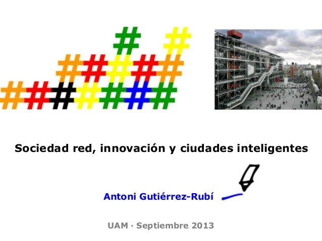 Sociedad red, innovación y ciudades inteligentes Antoni Gutiérrez-Rubí UAM · Septiembre 2013