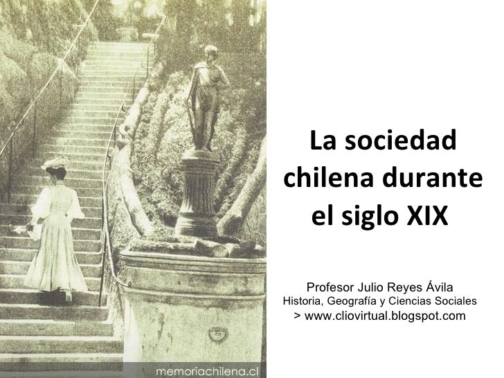 La sociedad chilena durante el siglo XIX  Profesor Julio Reyes Ávila Historia, Geografía y Ciencias Sociales > www.cliovir...