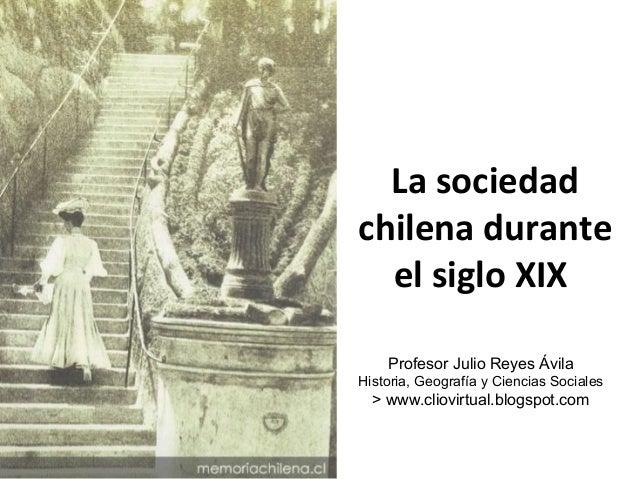 La sociedad  chilena durante  el siglo XIX  Profesor Julio Reyes Ávila  Historia, Geografía y Ciencias Sociales  > www.cli...