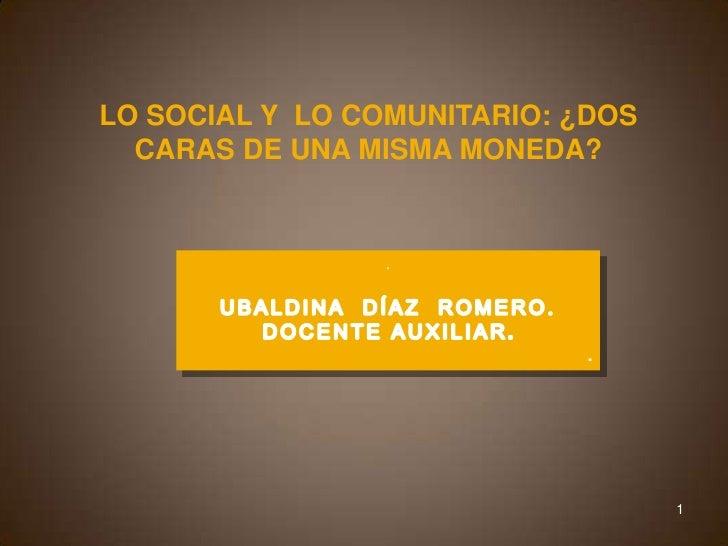 LO SOCIAL Y  LO COMUNITARIO: ¿DOS CARAS DE UNA MISMA MONEDA?<br />. <br />UBALDINA  DÍAZ  ROMERO.<br />DOCENTE AUXILIAR.<b...