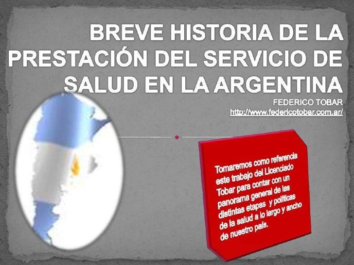 BREVE HISTORIA DE LA PRESTACIÓN DEL SERVICIO DE SALUD EN LA ARGENTINAFEDERICO TOBARhttp://www.federicotobar.com.ar/<br />T...