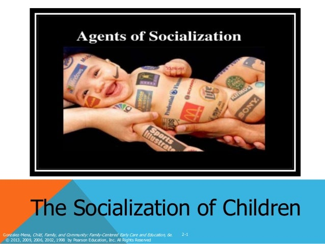 The Socialization of Children Gonzalez-Mena, Child, Family, and Community: Family-Centered Early Care and Education, 6e. ©...
