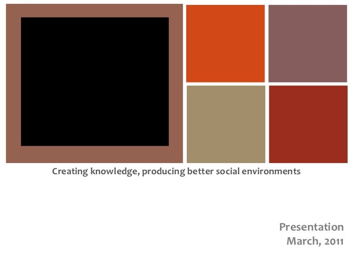 Creating knowledge, producing better social environments<br />Presentation<br />March, 2011<br />
