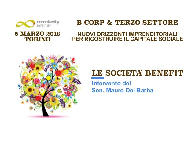 B-CORP & TERZO SETTORE ! NUOVI ORIZZONTI IMPRENDITORIALI PER RICOSTRUIRE IL CAPITALE SOCIALE ! 5 MARZO 2016 TORINO LE SOCI...