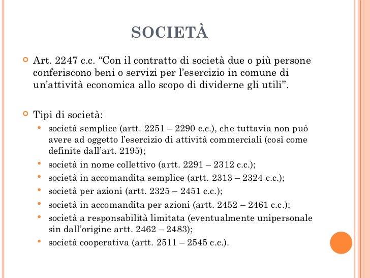"""SOCIETÀ <ul><li>Art. 2247 c.c. """"Con il contratto di società due o più persone conferiscono beni o servizi per l'esercizio ..."""