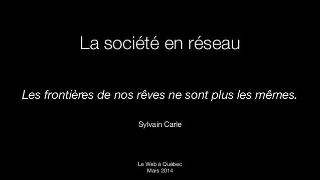 La société en réseau Les frontières de nos rêves ne sont plus les mêmes. !  Sylvain Carle Le Web à Québec Mars 2014