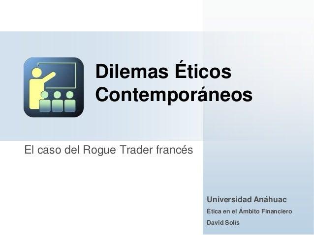 El caso del Rogue Trader francésDilemas ÉticosContemporáneosUniversidad AnáhuacÉtica en el Ámbito FinancieroDavid Solís